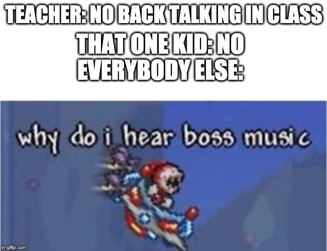 why do i hear boss music |  TEACHER: NO BACK TALKING IN CLASS; THAT ONE KID: NO EVERYBODY ELSE: | image tagged in why do i hear boss music | made w/ Imgflip meme maker