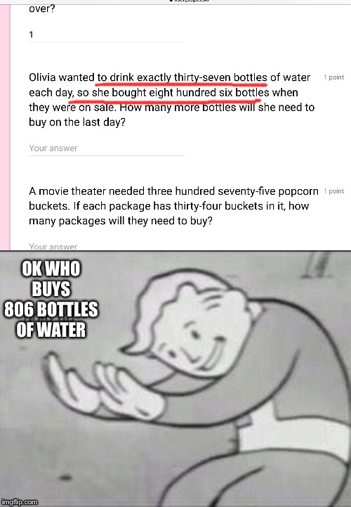 Ok so these are the questions that teachers ask kids today? | OK WHO BUYS 806 BOTTLES OF WATER | image tagged in fallout hold up | made w/ Imgflip meme maker