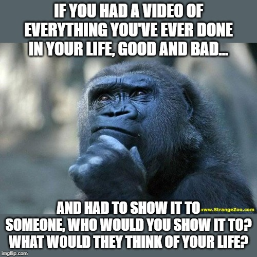 You have to show someone, there is no option... | IF YOU HAD A VIDEO OF EVERYTHING YOU'VE EVER DONE IN YOUR LIFE, GOOD AND BAD... AND HAD TO SHOW IT TO SOMEONE, WHO WOULD YOU SHOW IT TO? WHA | image tagged in deep thoughts,the think tank | made w/ Imgflip meme maker