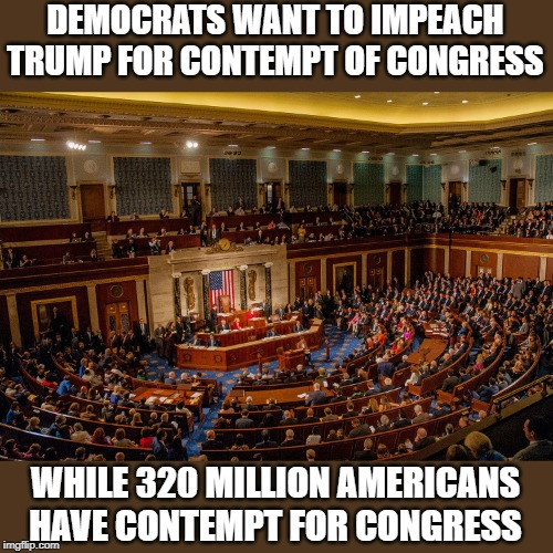contempt of congress |  DEMOCRATS WANT TO IMPEACH TRUMP FOR CONTEMPT OF CONGRESS; WHILE 320 MILLION AMERICANS HAVE CONTEMPT FOR CONGRESS | image tagged in congress,conntemptible,impeach | made w/ Imgflip meme maker