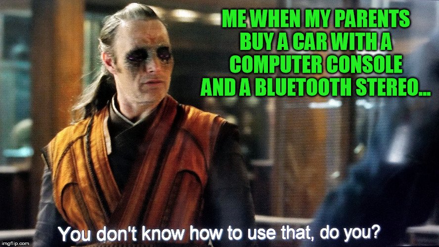 Well, they're working on it  :-) | ME WHEN MY PARENTS BUY A CAR WITH A COMPUTER CONSOLE AND A BLUETOOTH STEREO... | image tagged in technology,dr strange,kaecilius | made w/ Imgflip meme maker