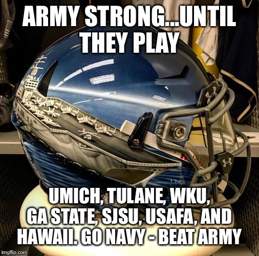Go Navy Beat Army  | ARMY STRONG...UNTIL THEY PLAY UMICH, TULANE, WKU, GA STATE, SJSU, USAFA, AND HAWAII. GO NAVY - BEAT ARMY | image tagged in go navy beat army | made w/ Imgflip meme maker