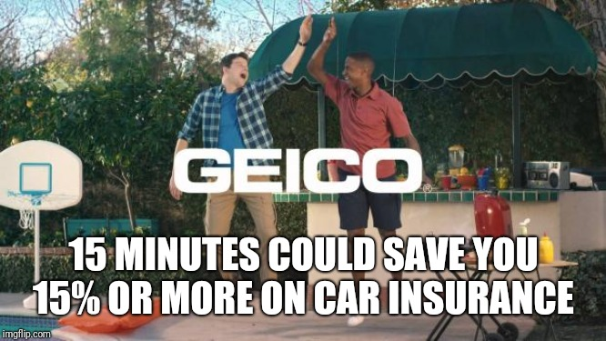 Geico |  15 MINUTES COULD SAVE YOU 15% OR MORE ON CAR INSURANCE | image tagged in geico | made w/ Imgflip meme maker