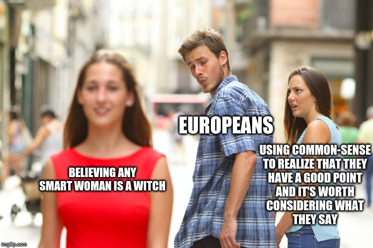 Distracted Boyfriend | BELIEVING ANY SMART WOMAN IS A WITCH EUROPEANS USING COMMON-SENSE TO REALIZE THAT THEY HAVE A GOOD POINT AND IT'S WORTH CONSIDERING WHAT THE | image tagged in memes,distracted boyfriend | made w/ Imgflip meme maker