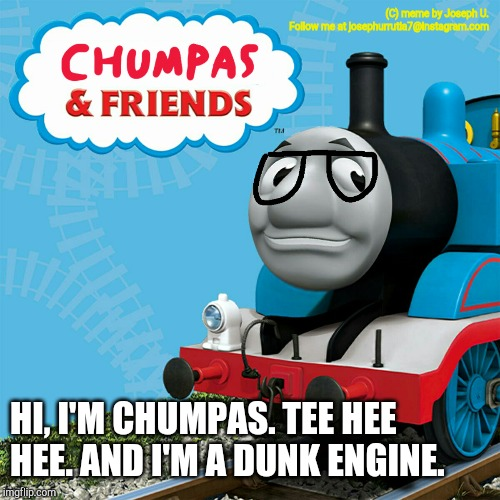 Chumpas the dunk engine. | (C) meme by Joseph U.Follow me at josephurrutia7@instagram.com HI, I'M CHUMPAS. TEE HEE HEE. AND I'M A DUNK ENGINE. | image tagged in thomas the tank engine | made w/ Imgflip meme maker