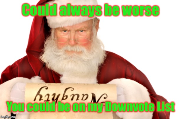 Ho! Ho! Ho! | Could always be worse You could be on my Downvote List | image tagged in santa naughty list,downvote list,merry christmas,imgflip,santa claus,drsarcasm | made w/ Imgflip meme maker