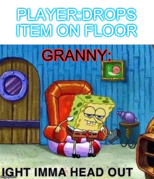 Spongebob Ight Imma Head Out | PLAYER:DROPS ITEM ON FLOOR GRANNY: | image tagged in memes,spongebob ight imma head out | made w/ Imgflip meme maker