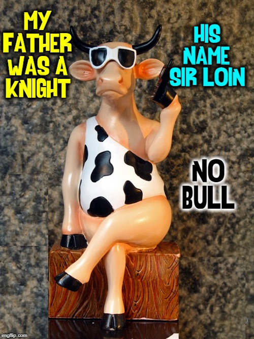 Cave Cow, the Hilarious Holstein | MY FATHER WAS A KNIGHT HIS NAME: SIR LOIN NO BULL | image tagged in vince vance,bad pun cow,cows,knights,sunglasses,sirloin steak | made w/ Imgflip meme maker