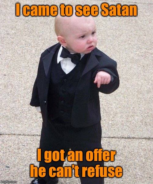 Baby Godfather Meme | I came to see Satan I got an offer he can't refuse | image tagged in memes,baby godfather | made w/ Imgflip meme maker