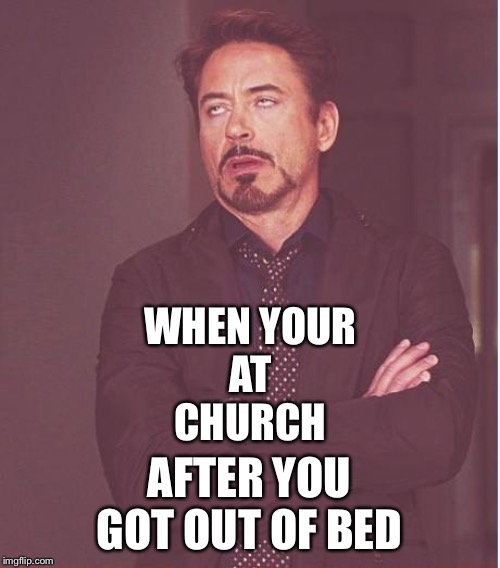 Face You Make Robert Downey Jr | WHEN YOUR AT CHURCH AFTER YOU GOT OUT OF BED | image tagged in memes,face you make robert downey jr | made w/ Imgflip meme maker