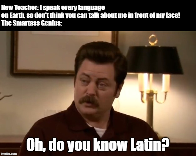 Latin | New Teacher: I speak every language on Earth, so don't think you can talk about me in front of my face! The Smartass Genius: Oh, do you know | image tagged in latin,ron swanson,teacher,smartass | made w/ Imgflip meme maker
