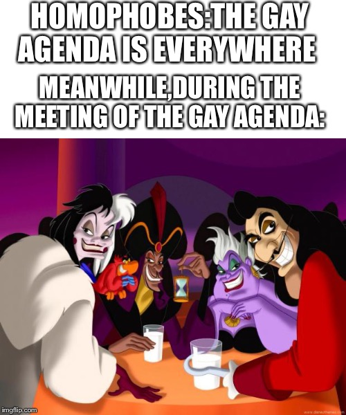 The gay agenda is scary! |  HOMOPHOBES:THE GAY AGENDA IS EVERYWHERE; MEANWHILE,DURING THE MEETING OF THE GAY AGENDA: | image tagged in disney villains,gay,agenda | made w/ Imgflip meme maker