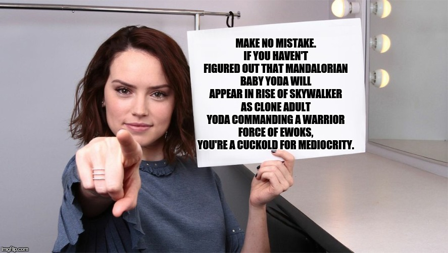 Daisy Ridley | MAKE NO MISTAKE. IF YOU HAVEN'T FIGURED OUT THAT MANDALORIAN BABY YODA WILL APPEAR IN RISE OF SKYWALKER AS CLONE ADULT YODA COMMANDING A WAR | image tagged in daisy ridley | made w/ Imgflip meme maker