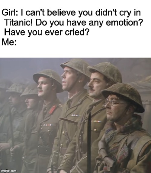 An overused meme, but in all seriousness, the finale to Blackadder did make me cry. |  Girl: I can't believe you didn't cry in  Titanic! Do you have any emotion?  Have you ever cried? Me: | image tagged in blackadder,blackadder goes forth,good luck everyone,goodbyeee,black adder | made w/ Imgflip meme maker