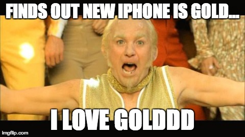 reaction to iphone 5s | FINDS OUT NEW IPHONE IS GOLD... I LOVE GOLDDD | image tagged in funny,iphone,gold member,austin powers | made w/ Imgflip meme maker