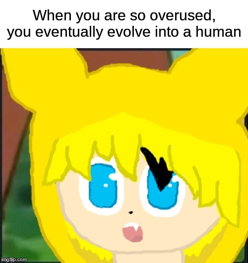 Evolution has gone offtrack |  When you are so overused, you eventually evolve into a human | image tagged in surprised pikachu,pokemon,memes,oc | made w/ Imgflip meme maker