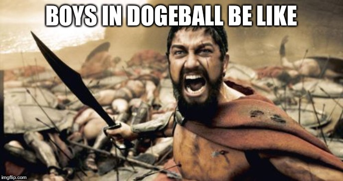 Sparta Leonidas | BOYS IN DOGEBALL BE LIKE | image tagged in memes,sparta leonidas | made w/ Imgflip meme maker
