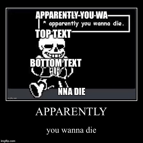 Apparently you wanna die |  TOP TEXT; BOTTOM TEXT | image tagged in sans,die | made w/ Imgflip meme maker