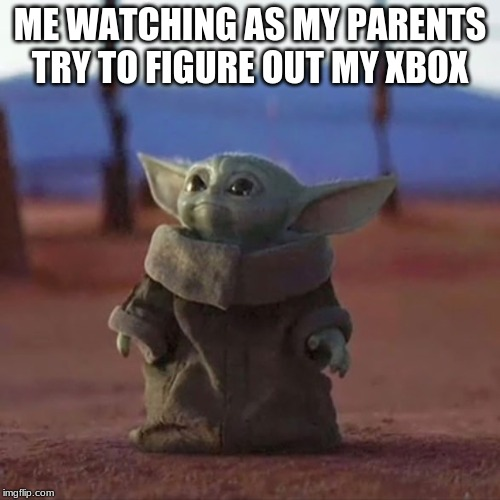 Baby Yoda |  ME WATCHING AS MY PARENTS TRY TO FIGURE OUT MY XBOX | image tagged in baby yoda | made w/ Imgflip meme maker