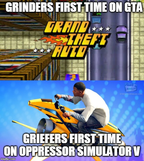 gta |  GRINDERS FIRST TIME ON GTA; GRIEFERS FIRST TIME ON OPPRESSOR SIMULATOR V | image tagged in gta | made w/ Imgflip meme maker