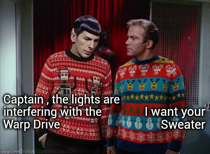 In space no one can hear you scream |  I want your Sweater; Captain , the lights are  interfering with the Warp Drive | image tagged in kirk  spock christmas,fugly,christmas sweater,brace yourself,cheers,happy holidays | made w/ Imgflip meme maker