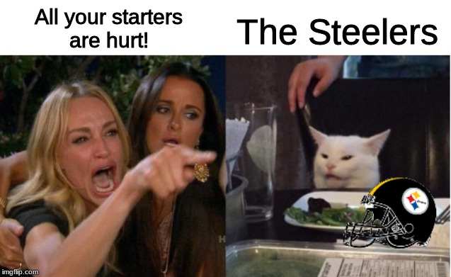 steelers |  All your starters are hurt! The Steelers | image tagged in sports,football,nfl,nfl memes,steelers,pittsburgh steelers | made w/ Imgflip meme maker