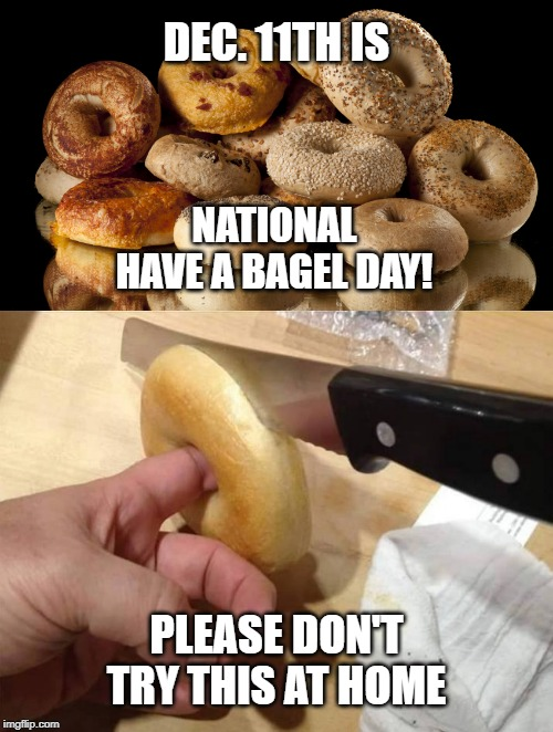 National Bagel Day. Please enjoy responsibly. | DEC. 11TH IS PLEASE DON'T TRY THIS AT HOME NATIONALHAVE A BAGEL DAY! | image tagged in bagel,bagels,memes,food memes,safety first,december | made w/ Imgflip meme maker