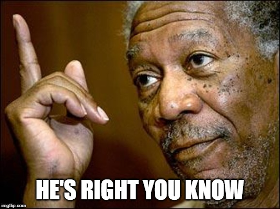 This Morgan Freeman | HE'S RIGHT YOU KNOW | image tagged in this morgan freeman | made w/ Imgflip meme maker