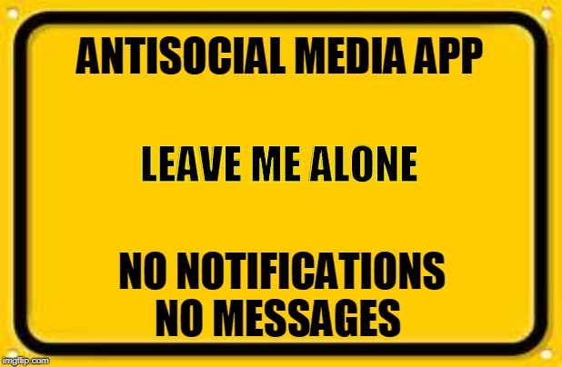 Antisocial media is the next big thing | ANTISOCIAL MEDIA APP NO NOTIFICATIONS NO MESSAGES LEAVE ME ALONE | image tagged in memes,blank yellow sign | made w/ Imgflip meme maker