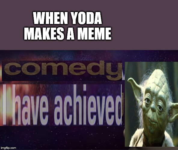 I have achieved comedy | WHEN YODA MAKES A MEME | image tagged in i have achieved comedy | made w/ Imgflip meme maker