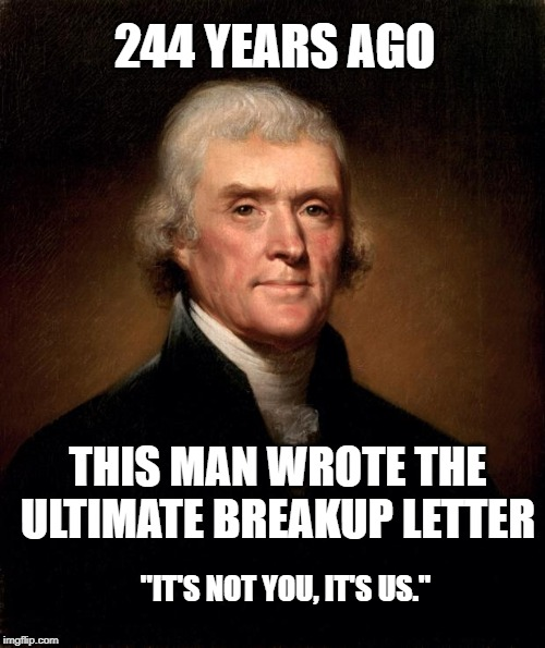 "Thomas Jefferson  |  244 YEARS AGO; THIS MAN WROTE THE ULTIMATE BREAKUP LETTER; ""IT'S NOT YOU, IT'S US."" 