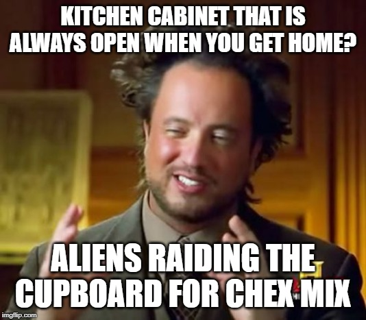 Aliens Love Chex Mix | KITCHEN CABINET THAT IS ALWAYS OPEN WHEN YOU GET HOME? ALIENS RAIDING THE CUPBOARD FOR CHEX MIX | image tagged in memes,ancient aliens | made w/ Imgflip meme maker