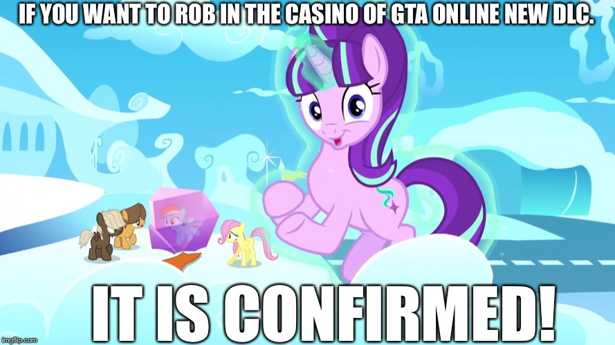 GTA Online Casino heist is coming tomorrow! |  IF YOU WANT TO ROB IN THE CASINO OF GTA ONLINE NEW DLC. IT IS CONFIRMED! | image tagged in gta online,casino,dlc,starlight glimmer,mlp fim | made w/ Imgflip meme maker