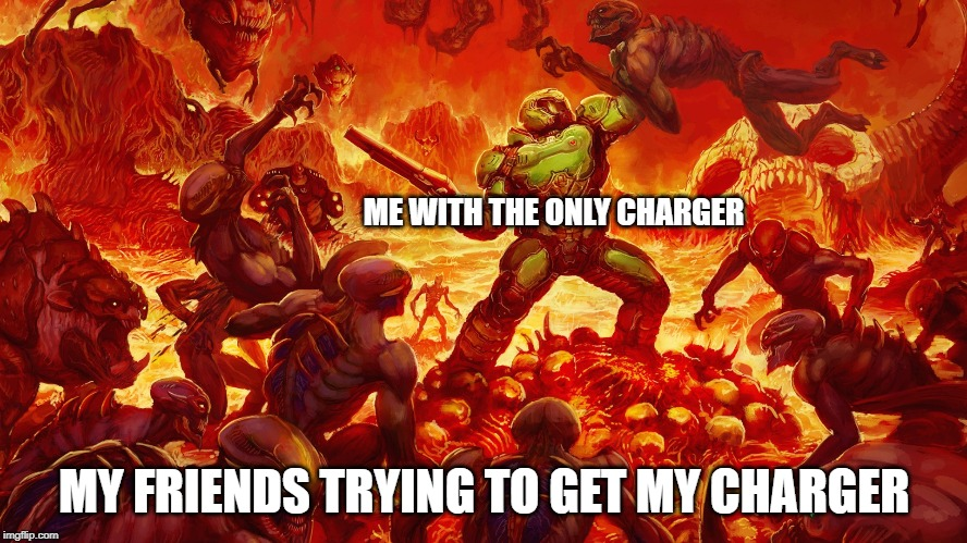 Doomguy | ME WITH THE ONLY CHARGER MY FRIENDS TRYING TO GET MY CHARGER | image tagged in doomguy | made w/ Imgflip meme maker