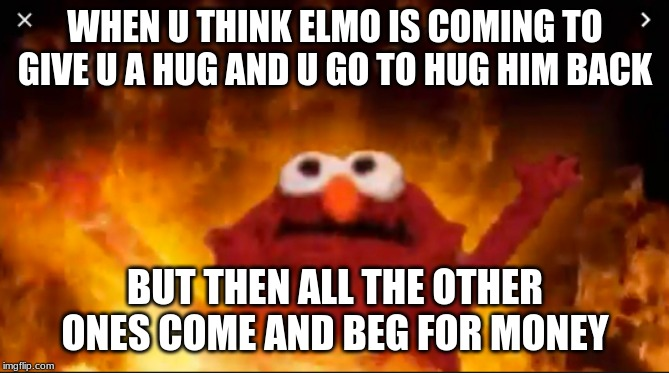 GHS Marching Band Tings | WHEN U THINK ELMO IS COMING TO GIVE U A HUG AND U GO TO HUG HIM BACK BUT THEN ALL THE OTHER ONES COME AND BEG FOR MONEY | image tagged in inside joke,marching band,funny memes | made w/ Imgflip meme maker