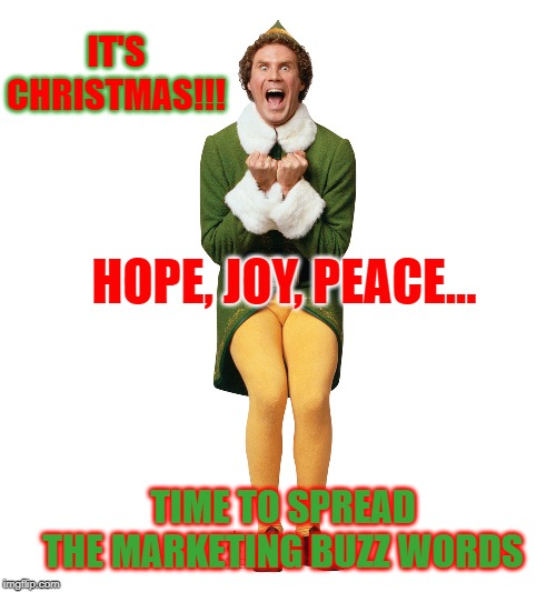 Christmas Elf | IT'S CHRISTMAS!!! TIME TO SPREAD THE MARKETING BUZZ WORDS HOPE, JOY, PEACE... | image tagged in christmas elf | made w/ Imgflip meme maker