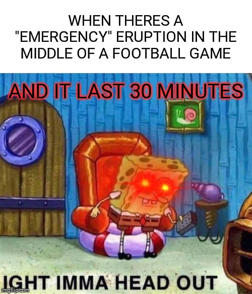 "Spongebob Ight Imma Head Out | WHEN THERES A ""EMERGENCY"" ERUPTION IN THE MIDDLE OF A FOOTBALL GAME AND IT LAST 30 MINUTES 