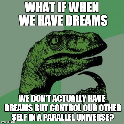 Philosoraptor | WHAT IF WHEN WE HAVE DREAMS WE DON'T ACTUALLY HAVE DREAMS BUT CONTROL OUR OTHER SELF IN A PARALLEL UNIVERSE? | image tagged in memes,philosoraptor | made w/ Imgflip meme maker