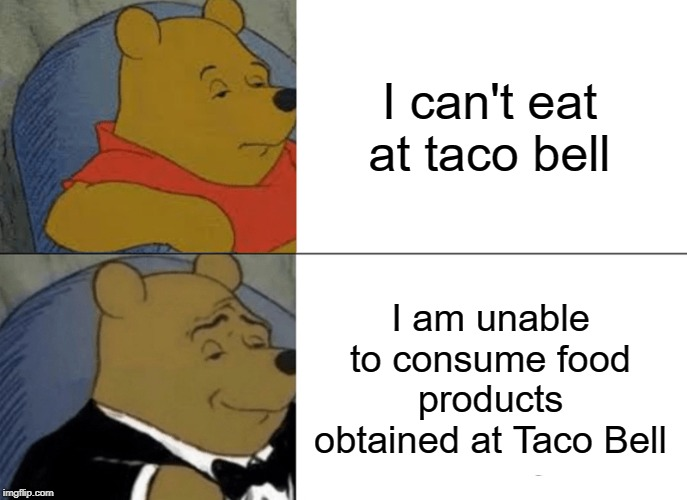 Tuxedo Winnie The Pooh Meme |  I can't eat at taco bell; I am unable to consume food products obtained at Taco Bell | image tagged in memes,tuxedo winnie the pooh | made w/ Imgflip meme maker