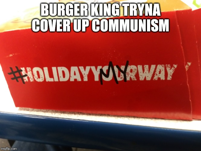 Communism cover up |  BURGER KING TRYNA COVER UP COMMUNISM | image tagged in burger king,communism | made w/ Imgflip meme maker