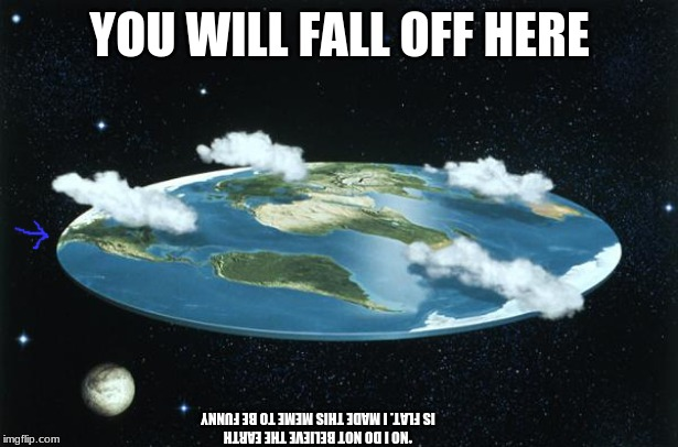 Flat Earth | YOU WILL FALL OFF HERE *NO I DO NOT BELIEVE THE EARTH IS FLAT. I MADE THIS MEME TO BE FUNNY | image tagged in flat earth | made w/ Imgflip meme maker