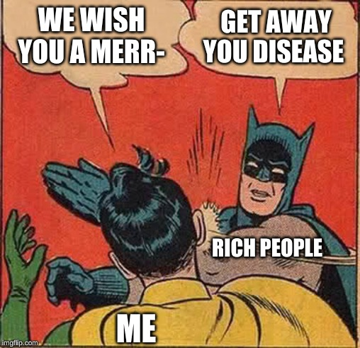 Batman Slapping Robin | WE WISH YOU A MERR- GET AWAY YOU DISEASE RICH PEOPLE ME | image tagged in memes,batman slapping robin | made w/ Imgflip meme maker