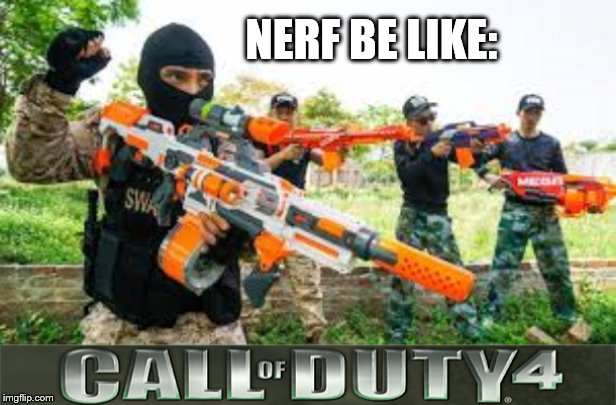 Nerf memes |  NERF BE LIKE: | image tagged in nerf,call of duty,cod,millitary | made w/ Imgflip meme maker