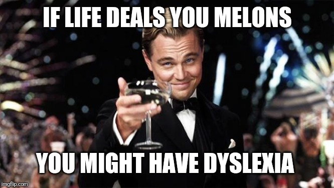 Gatsby toast  | IF LIFE DEALS YOU MELONS YOU MIGHT HAVE DYSLEXIA | image tagged in gatsby toast | made w/ Imgflip meme maker