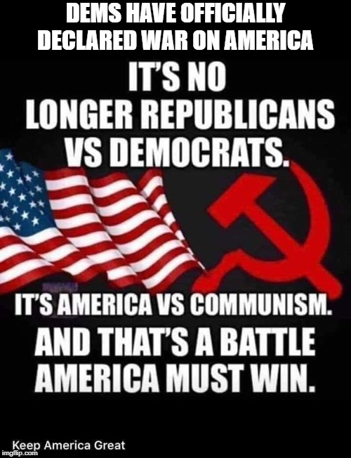 DEMS HAVE OFFICIALLY DECLARED WAR ON AMERICA | image tagged in democrats,democratic party,democratic socialism,communism,united states | made w/ Imgflip meme maker