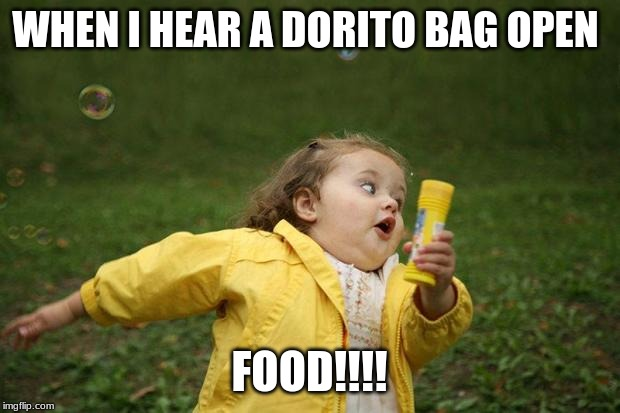 girl running | WHEN I HEAR A DORITO BAG OPEN FOOD!!!! | image tagged in girl running | made w/ Imgflip meme maker
