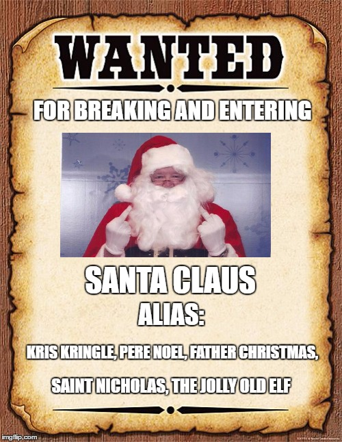 wanted poster |  FOR BREAKING AND ENTERING; SANTA CLAUS; ALIAS:; KRIS KRINGLE, PERE NOEL, FATHER CHRISTMAS, SAINT NICHOLAS, THE JOLLY OLD ELF | image tagged in wanted poster,random,santa claus,christmas | made w/ Imgflip meme maker