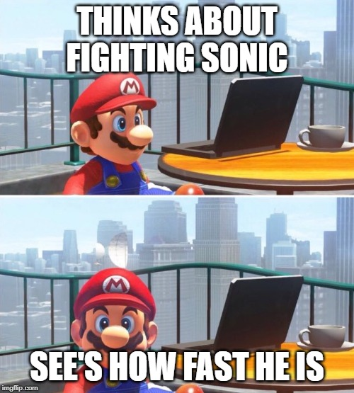 Mario looks at computer |  THINKS ABOUT FIGHTING SONIC; SEE'S HOW FAST HE IS | image tagged in mario looks at computer | made w/ Imgflip meme maker