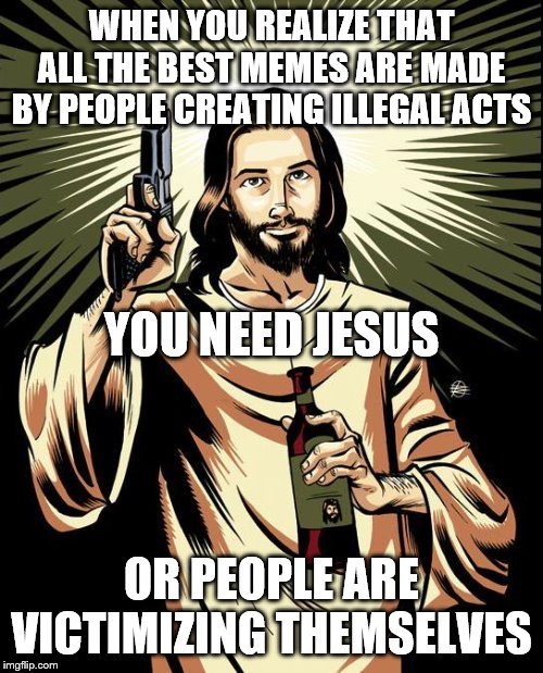 Ghetto Jesus |  WHEN YOU REALIZE THAT ALL THE BEST MEMES ARE MADE BY PEOPLE CREATING ILLEGAL ACTS; YOU NEED JESUS; OR PEOPLE ARE VICTIMIZING THEMSELVES | image tagged in memes,ghetto jesus | made w/ Imgflip meme maker