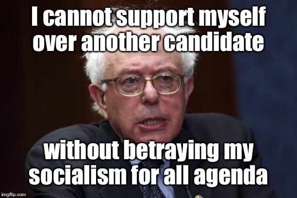 Bernie Sanders | I cannot support myself over another candidate without betraying my socialism for all agenda | image tagged in bernie sanders | made w/ Imgflip meme maker